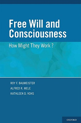 Free Will and Consciousness By Baumeister, Roy F. (EDT)/ Mele, Alfred R. (EDT)/ Vohs, Kathleen D. (EDT)