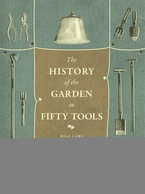 A History of the Garden in Fifty Tools By Laws, Bill